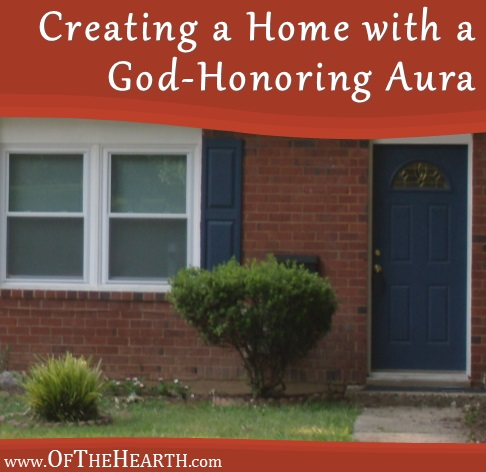 Creating a Home with a God-Honoring Aura | Every home has an aura—a quality or feeling it emits. What factors contribute to a home's aura and how can we create homes that have God-honoring auras?