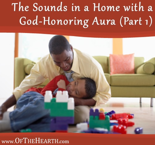 The Sounds in a Home with a God-Honoring Aura - Part 1 | Voices are one of the predominant sounds in most homes. What can we do to make sure our voices are speaking in ways that help our homes have God-honoring auras?