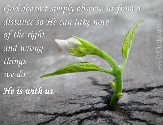 : God doesn't simply observe us from a distance so he can take note of the right and wrong things that we do. He is with us.