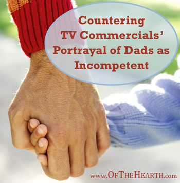 Countering TV Commercials Portrayal of Dads as Incompetent - An Unsung Post on Of The Hearth