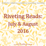 Riveting Reads: July and August 2016