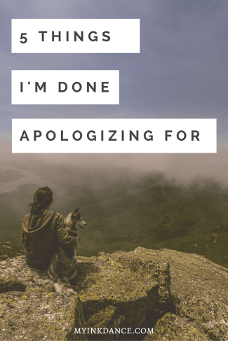5 Things I am Done Apologizing For - My Ink Dance