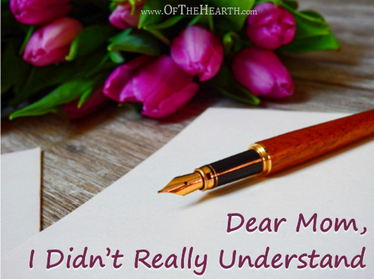 Dear Mom, I Didn't Really Understand