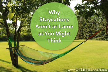 Why Staycations Aren't as Lame as You Might Think - Of The Hearth
