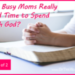 Can Busy Moms Really Find Time to Spend with God? (Part 1)