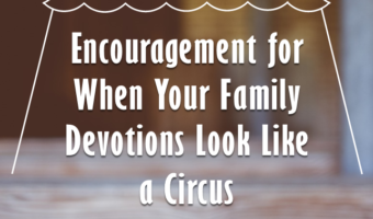Encouragement for When Your Family Devotions Look Like a Circus
